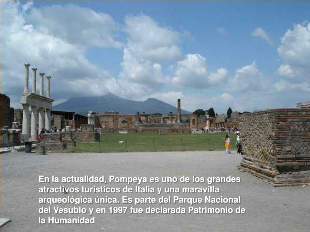 En la actualidad, Pompeya es uno de los grandes atractivos turísticos de Italia y una maravilla arqueológica única. Es parte del Parque Nacional del Vesubio y en 1997 fue declarada Patrimonio de la Humanidad