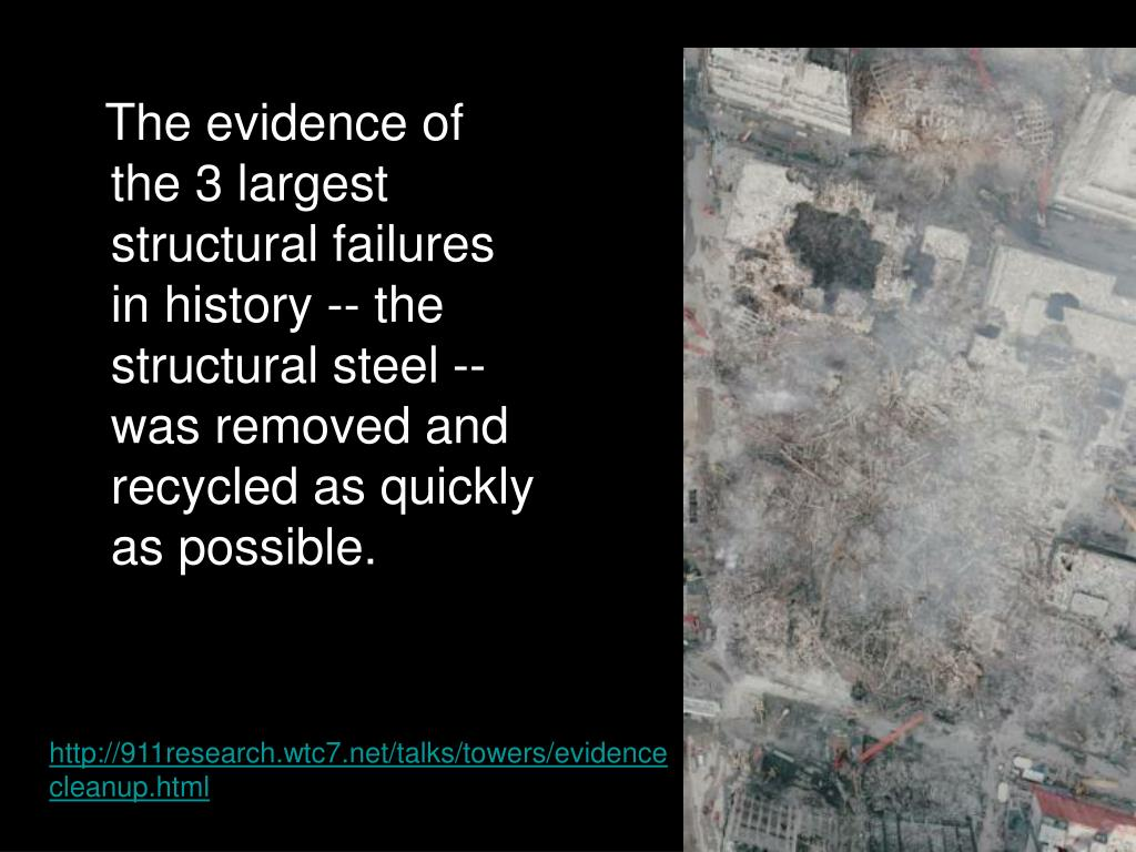 The evidence of the 3 largest structural failures in history -- the structural steel -- was removed and recycled as quickly as possible.