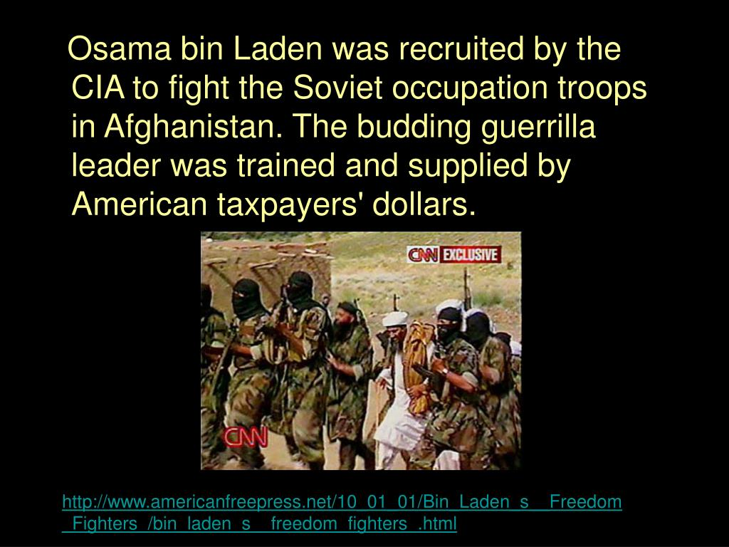 Osama bin Laden was recruited by the CIA to fight the Soviet occupation troops in Afghanistan. The budding guerrilla leader was trained and supplied by American taxpayers' dollars.