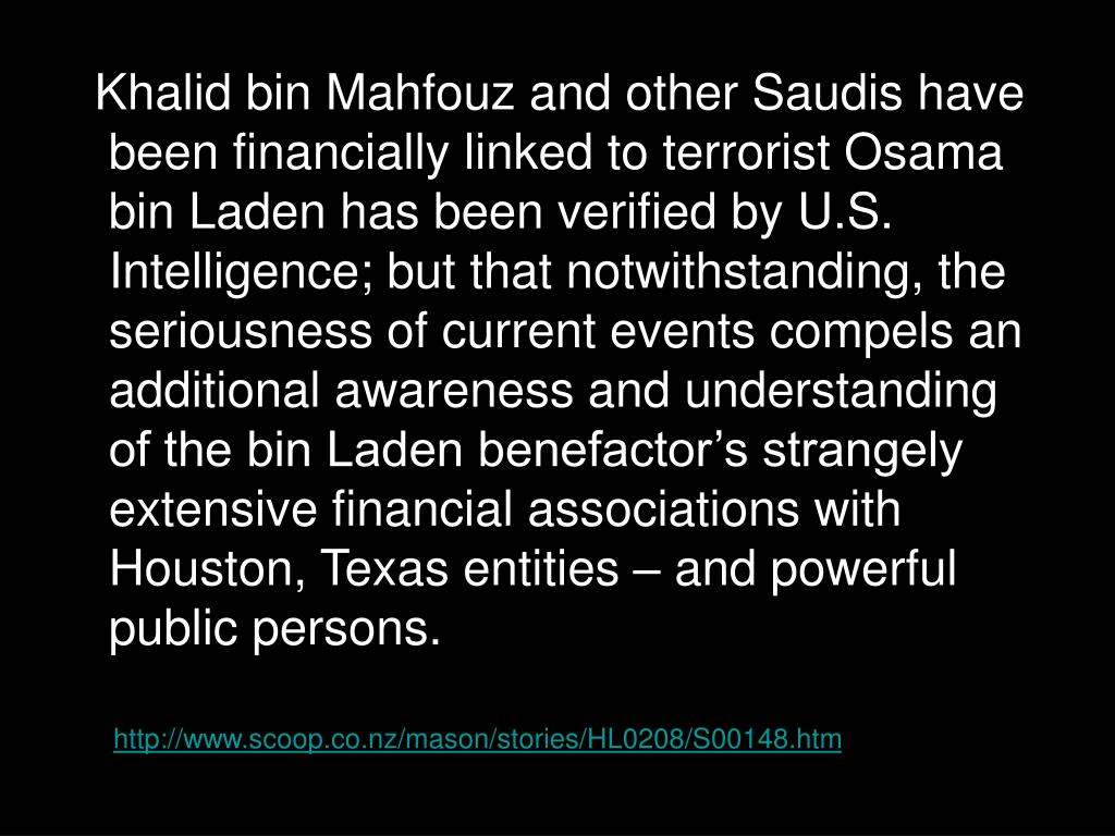 Khalid bin Mahfouz and other Saudis have been financially linked to terrorist Osama bin Laden has been verified by U.S. Intelligence; but that notwithstanding, the seriousness of current events compels an additional awareness and understanding of the bin Laden benefactor's strangely extensive financial associations with Houston, Texas entities – and powerful public persons.