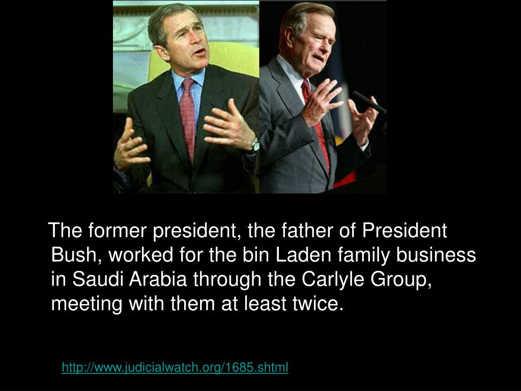 The former president, the father of President Bush, worked for the bin Laden family business in Saudi Arabia through the Carlyle Group, meeting with them at least twice.