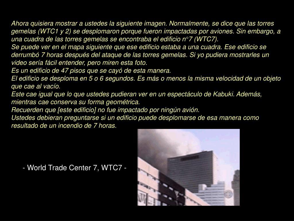 Ahora quisiera mostrar a ustedes la siguiente imagen. Normalmente, se dice que las torres gemelas (WTC1 y 2) se desplomaron porque fueron impactadas por aviones. Sin embargo, a una cuadra de las torres gemelas se encontraba el edificio n°7 (WTC7).