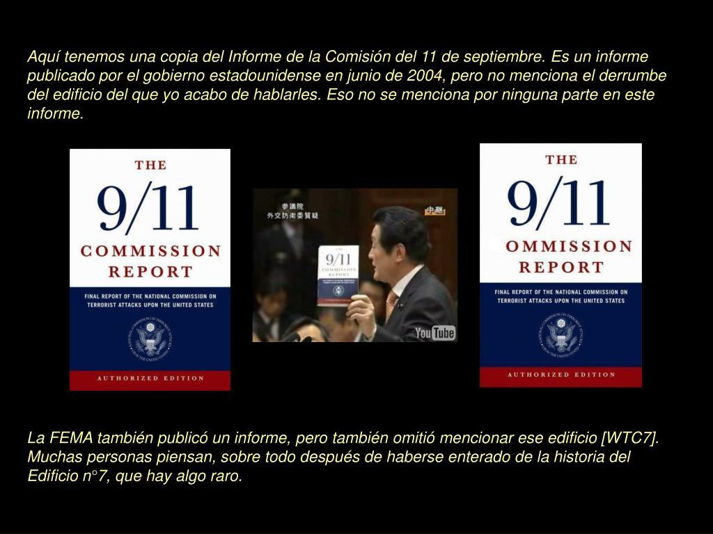 Aquí tenemos una copia del Informe de la Comisión del 11 de septiembre. Es un informe publicado por el gobierno estadounidense en junio de 2004, pero no menciona el derrumbe del edificio del que yo acabo de hablarles. Eso no se menciona por ninguna parte en este informe.