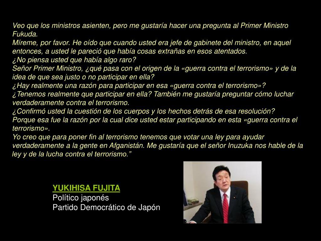 Veo que los ministros asienten, pero me gustaría hacer una pregunta al Primer Ministro Fukuda.