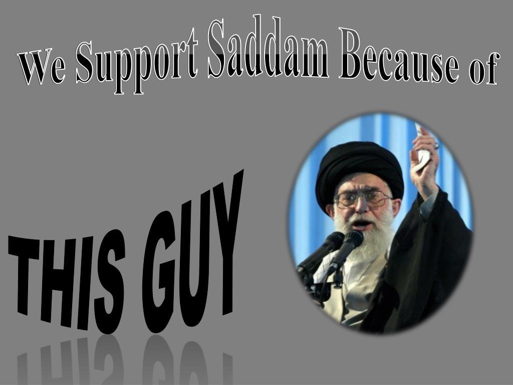 We Support Saddam Because of