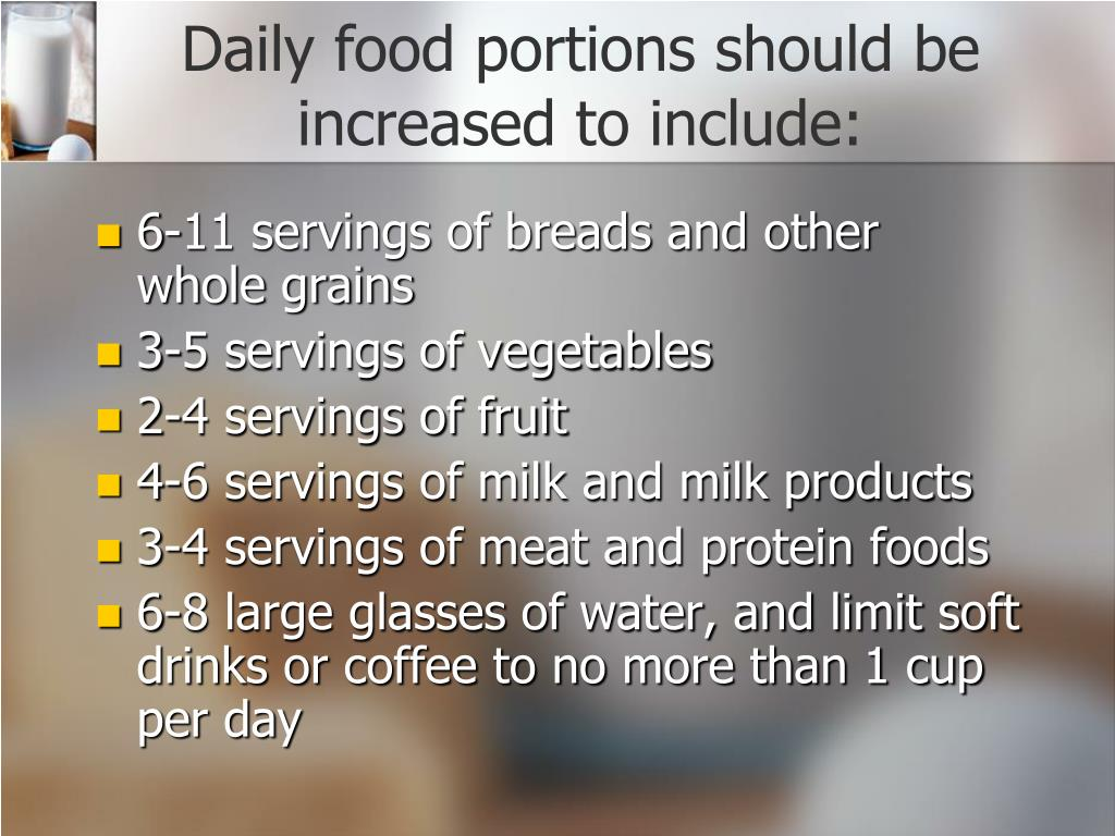 Daily food portions should be increased to include: