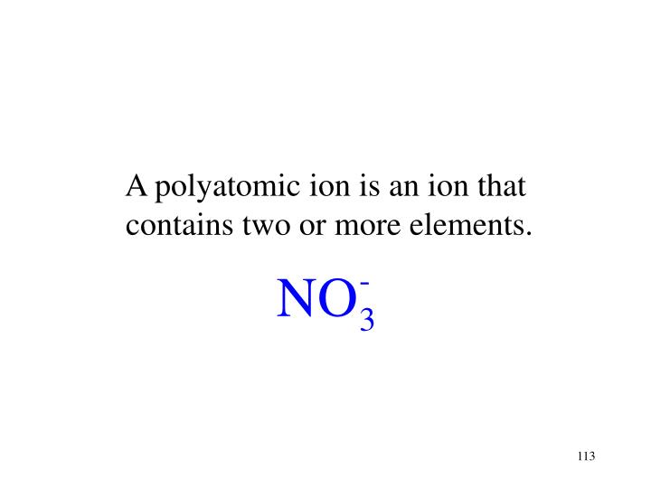 A polyatomic ion is an ion that
