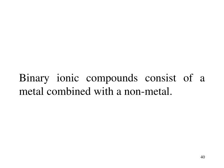 Binary ionic compounds consist of a metal combined with a non-metal.