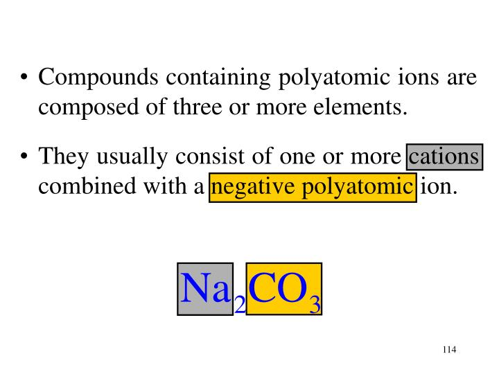 Compounds containing polyatomic ions are composed of three or more elements.