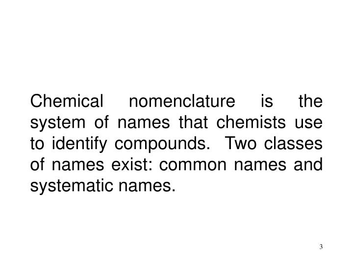 Chemical nomenclature is the system of names that chemists use to identify compounds.  Two classes o...