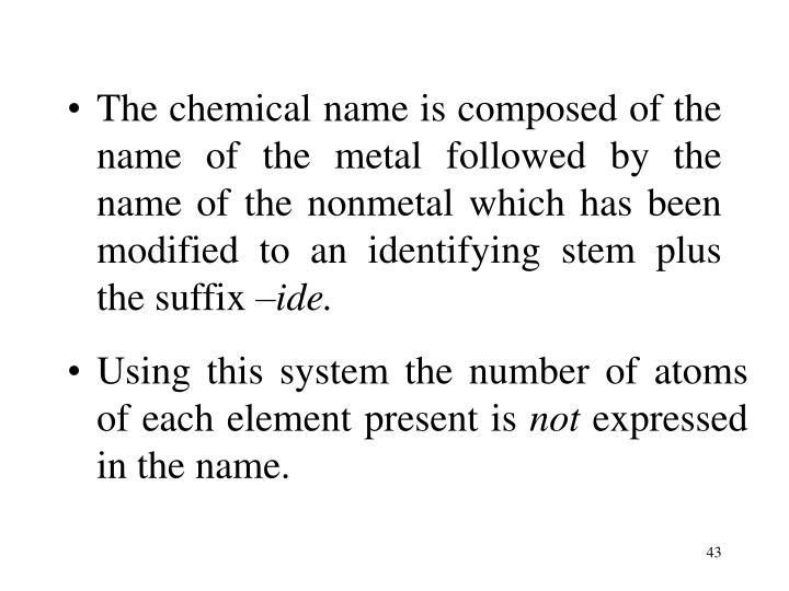 The chemical name is composed of the name of the metal followed by the name of the nonmetal which has been modified to an identifying stem plus the suffix
