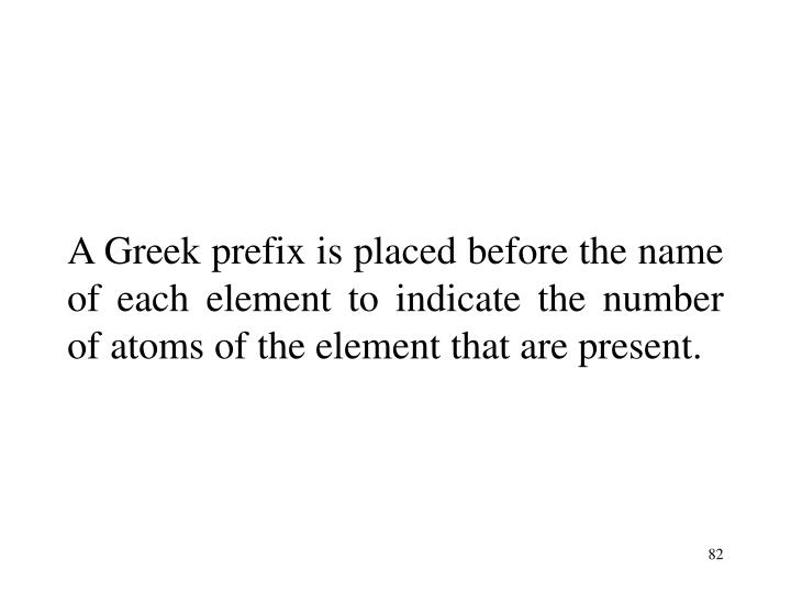 A Greek prefix is placed before the name of each element to indicate the number of atoms of the element that are present.