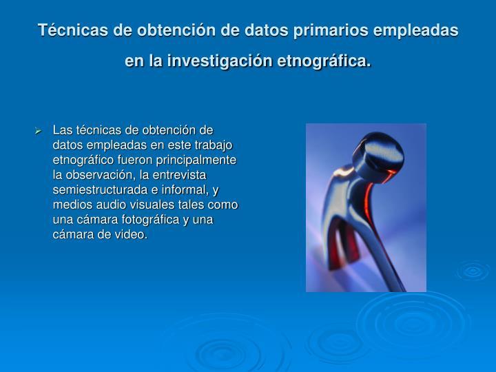 Técnicas de obtención de datos primarios empleadas en la investigación etnográfica.