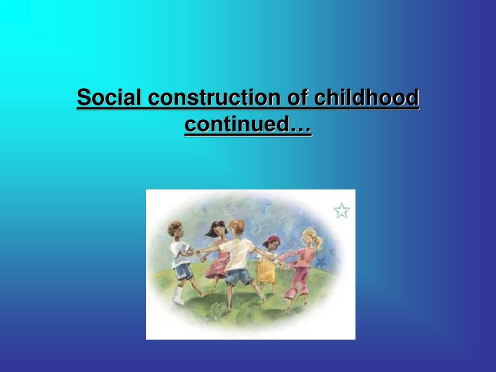 essays on social construction of childhood The early stage of a child's life is critical for cognitive, emotional and social developments parenthood is a task that requires full time dedication since child development.