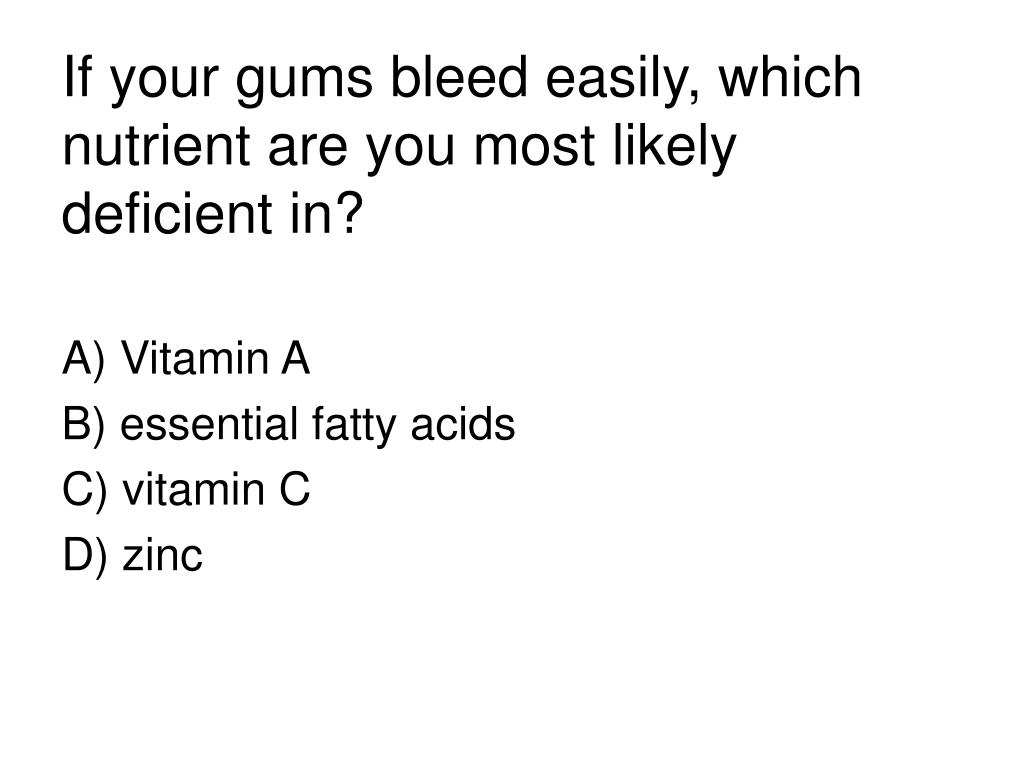 If your gums bleed easily, which nutrient are you most likely deficient in?