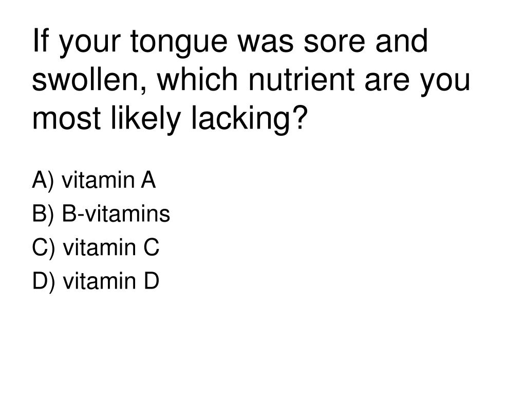 If your tongue was sore and swollen, which nutrient are you most likely lacking?