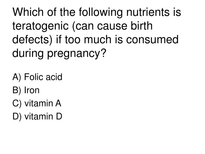 Which of the following nutrients is teratogenic (can cause birth defects) if too much is consumed du...