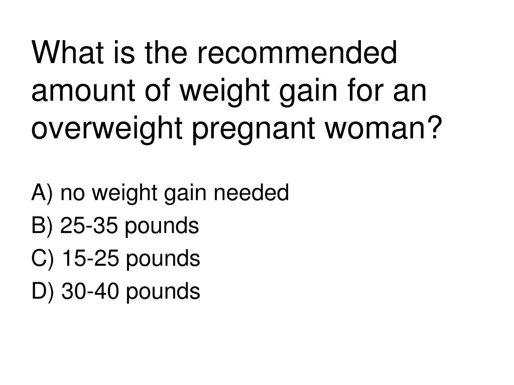 What is the recommended amount of weight gain for an overweight pregnant woman?