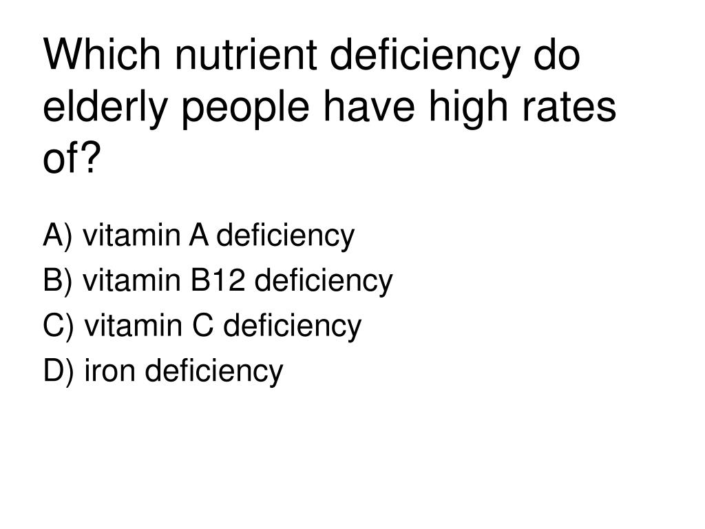 Which nutrient deficiency do elderly people have high rates of?
