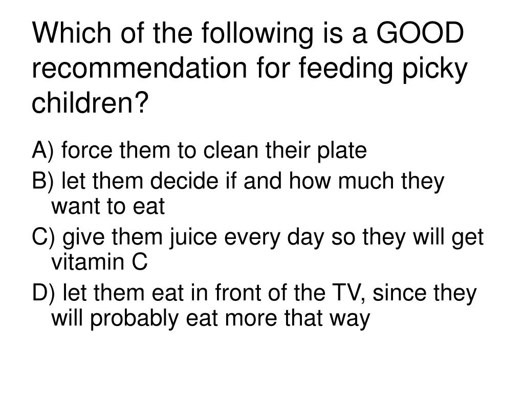 Which of the following is a GOOD recommendation for feeding picky children?