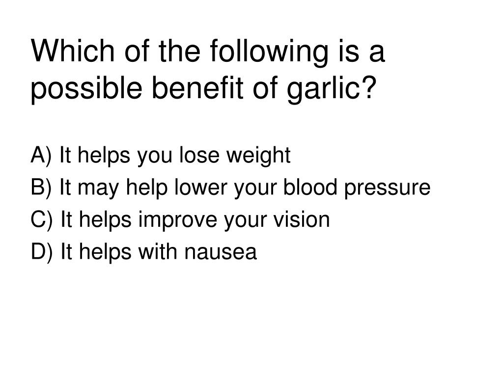 Which of the following is a possible benefit of garlic?