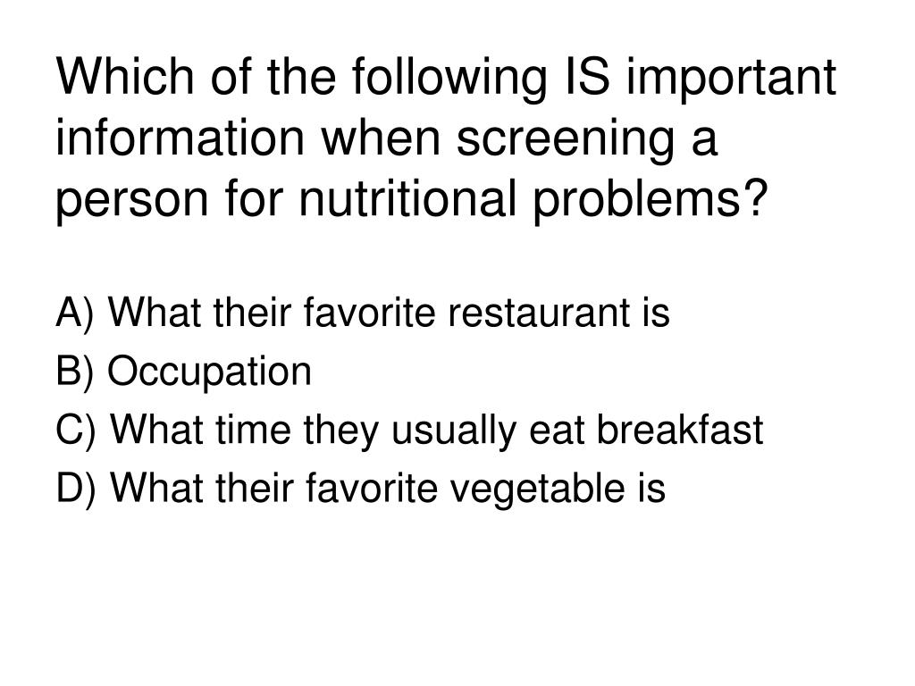 Which of the following IS important information when screening a person for nutritional problems?