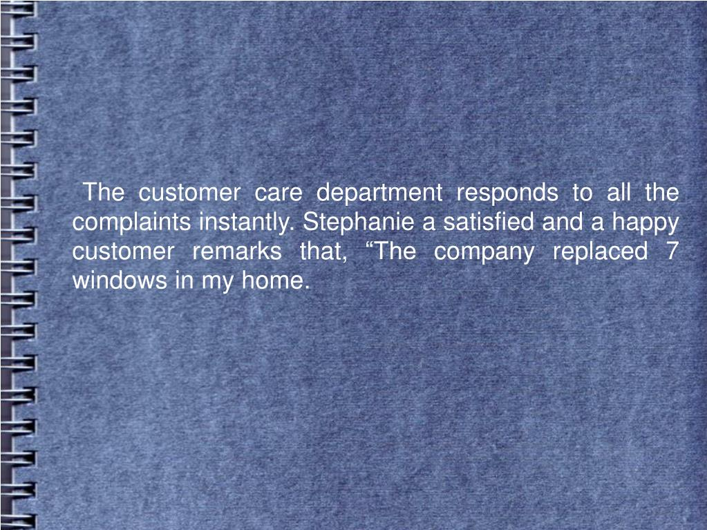"""The customer care department responds to all the complaints instantly. Stephanie a satisfied and a happy customer remarks that, """"The company replaced 7 windows in my home."""