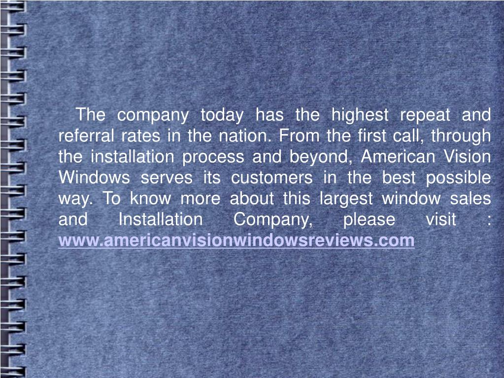 The company today has the highest repeat and referral rates in the nation. From the first call, through the installation process and beyond, American Vision Windows serves its customers in the best possible way. To know more about this largest window sales and Installation Company, please visit :