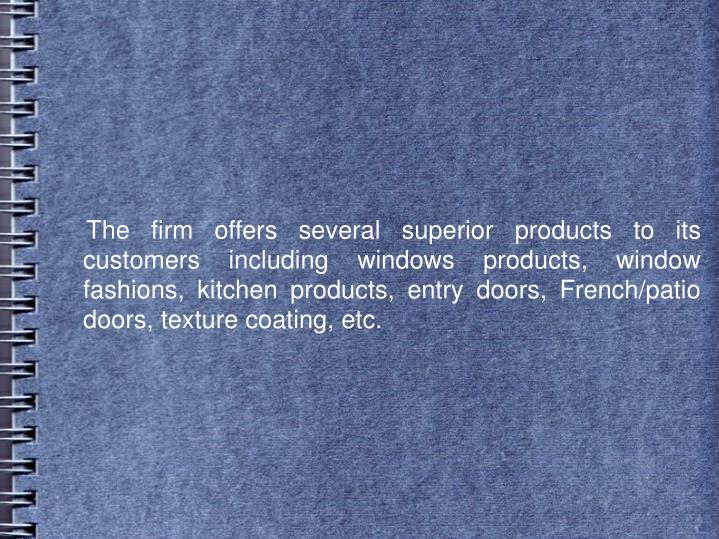 The firm offers several superior products to its customers including windows products, window fa...