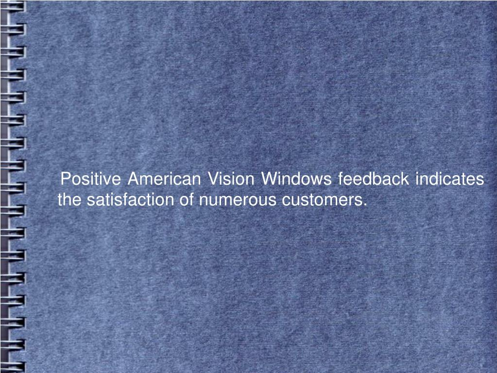 Positive American Vision Windows feedback indicates the satisfaction of numerous customers.