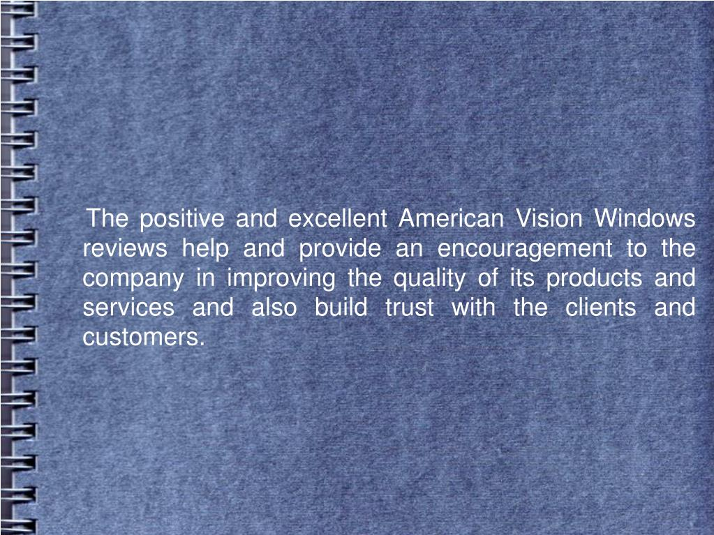The positive and excellent American Vision Windows reviews help and provide an encouragement to the company in improving the quality of its products and services and also build trust with the clients and customers.