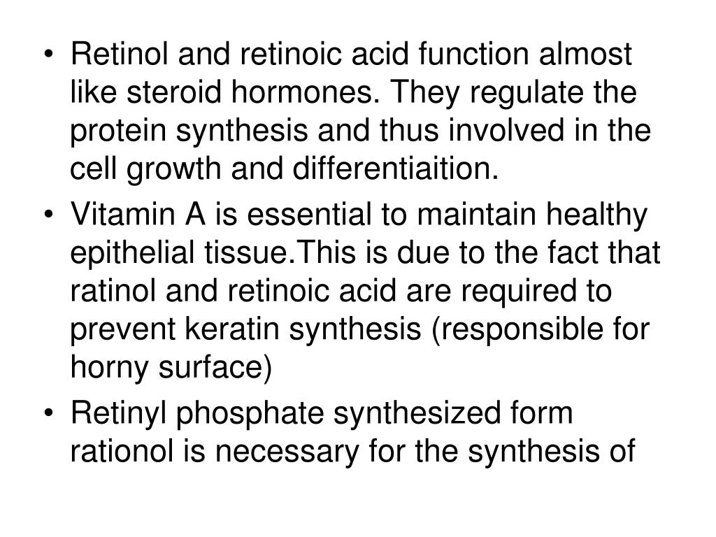 Retinol and retinoic acid function almost like steroid hormones. They regulate the protein synthesis and thus involved in the cell growth and differentiaition.
