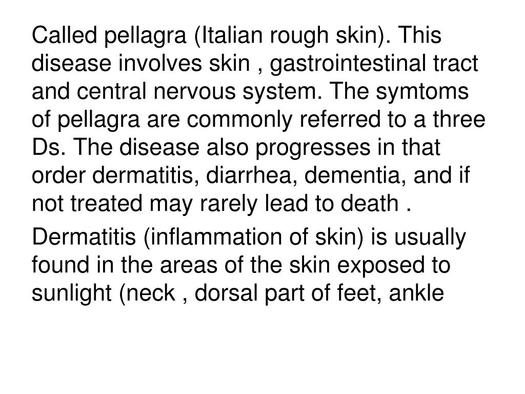 Called pellagra (Italian rough skin). This disease involves skin , gastrointestinal tract and central nervous system. The symtoms of pellagra are commonly referred to a three Ds. The disease also progresses in that order dermatitis, diarrhea, dementia, and if not treated may rarely lead to death .
