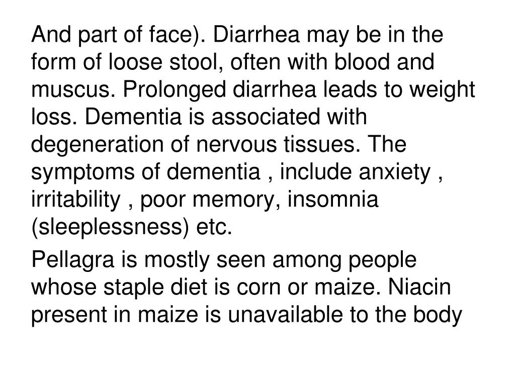 And part of face). Diarrhea may be in the form of loose stool, often with blood and muscus. Prolonged diarrhea leads to weight loss. Dementia is associated with degeneration of nervous tissues. The symptoms of dementia , include anxiety , irritability , poor memory, insomnia (sleeplessness) etc.
