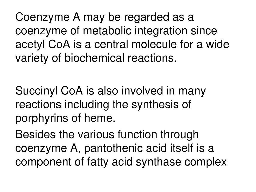 Coenzyme A may be regarded as a coenzyme of metabolic integration since acetyl CoA is a central molecule for a wide variety of biochemical reactions.