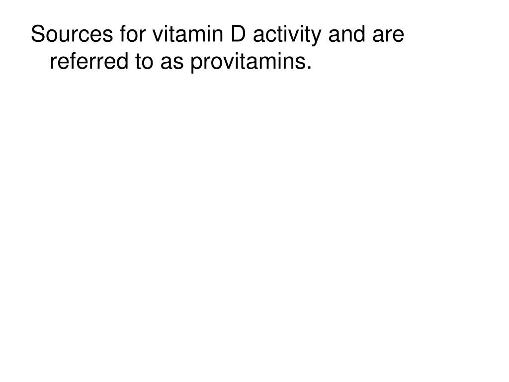 Sources for vitamin D activity and are referred to as provitamins.