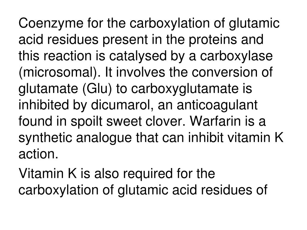 Coenzyme for the carboxylation of glutamic acid residues present in the proteins and this reaction is catalysed by a carboxylase (microsomal). It involves the conversion of glutamate (Glu) to carboxyglutamate is inhibited by dicumarol, an anticoagulant found in spoilt sweet clover. Warfarin is a synthetic analogue that can inhibit vitamin K action.