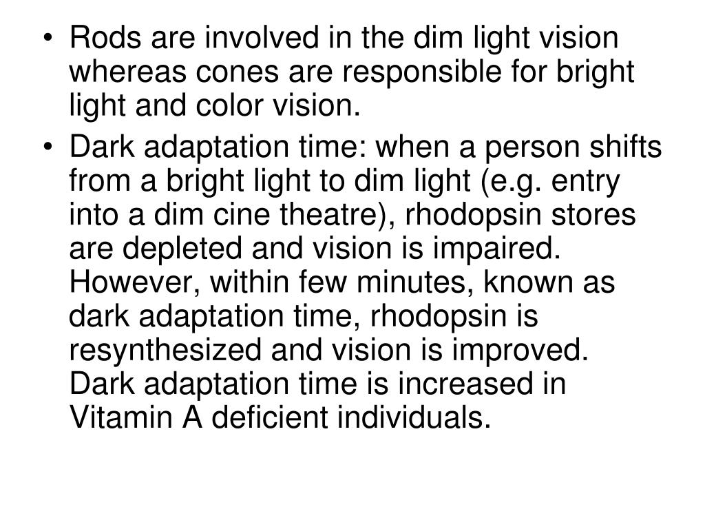 Rods are involved in the dim light vision whereas cones are responsible for bright light and color vision.