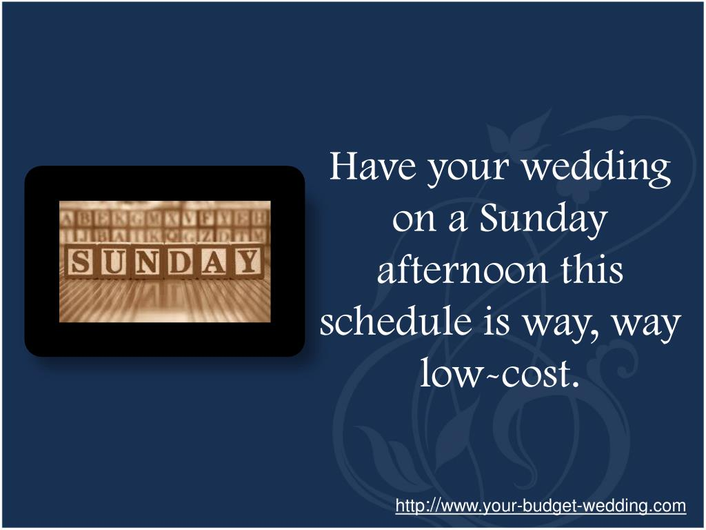 Have your wedding on a Sunday afternoon this schedule is way, way low-cost.
