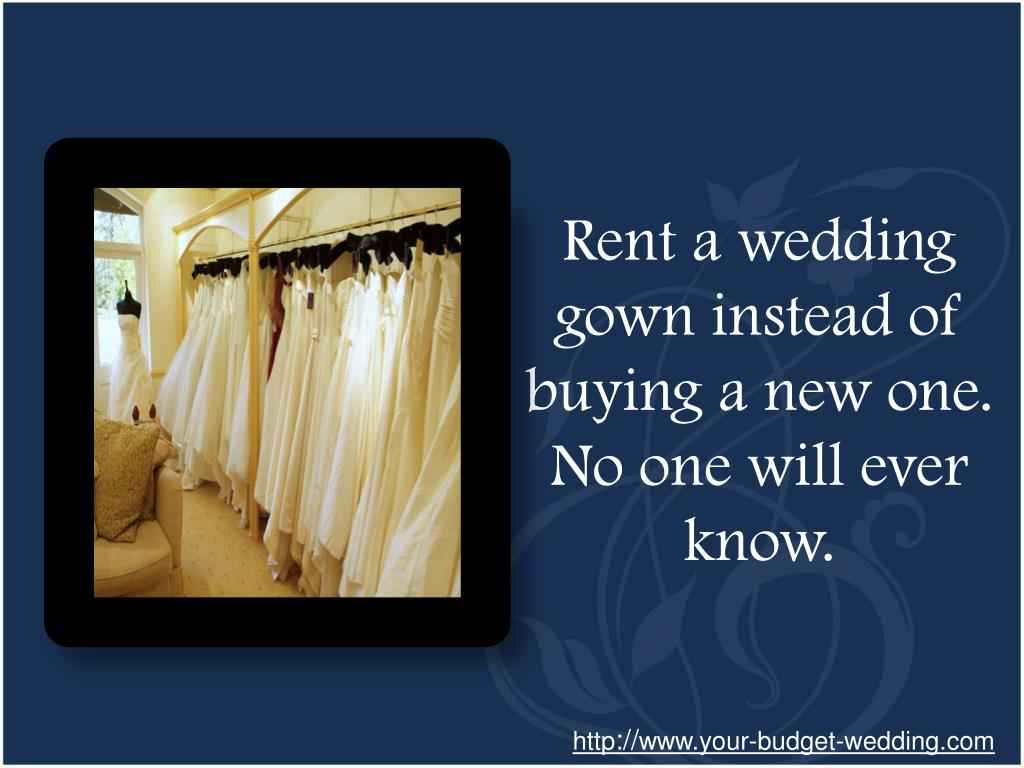 Rent a wedding gown instead of buying a new one. No one will ever know.