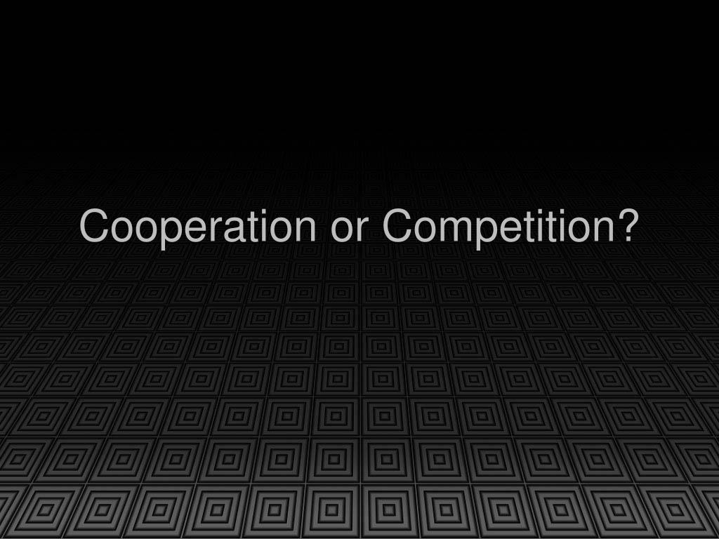 Cooperation or Competition?