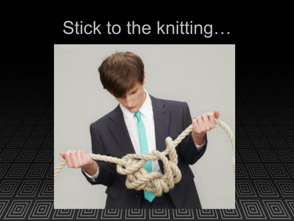 Stick to the knitting…