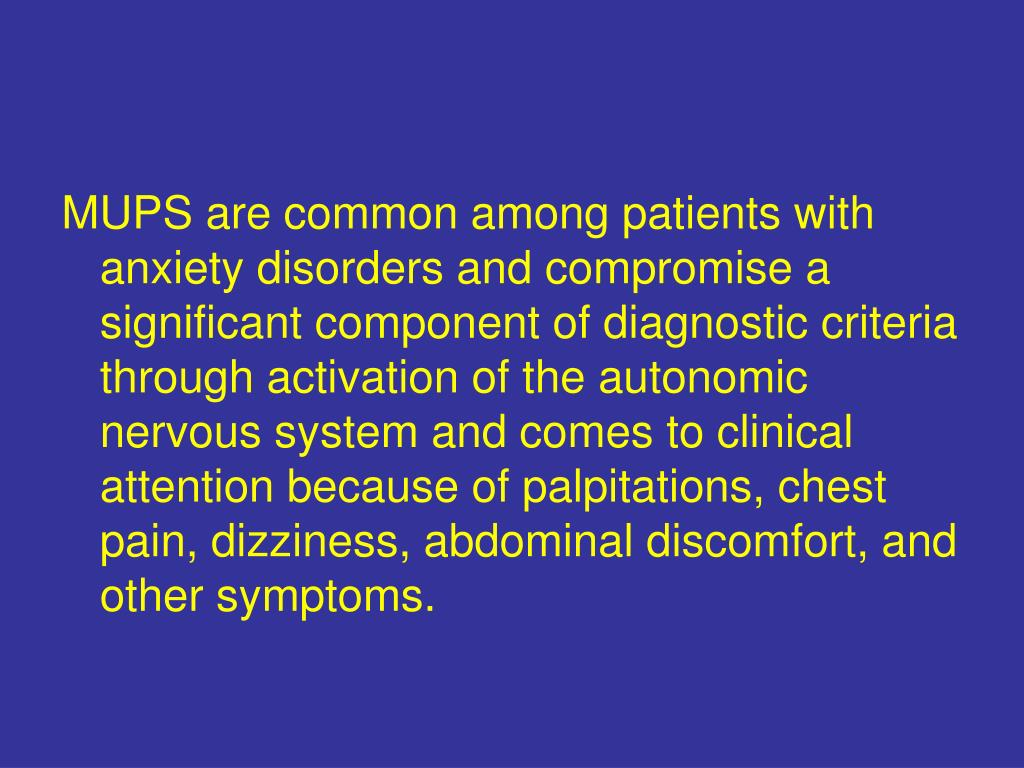 MUPS are common among patients with anxiety disorders and compromise a significant component of diagnostic criteria through activation of the autonomic nervous system and comes to clinical attention because of palpitations, chest pain, dizziness, abdominal discomfort, and other symptoms.