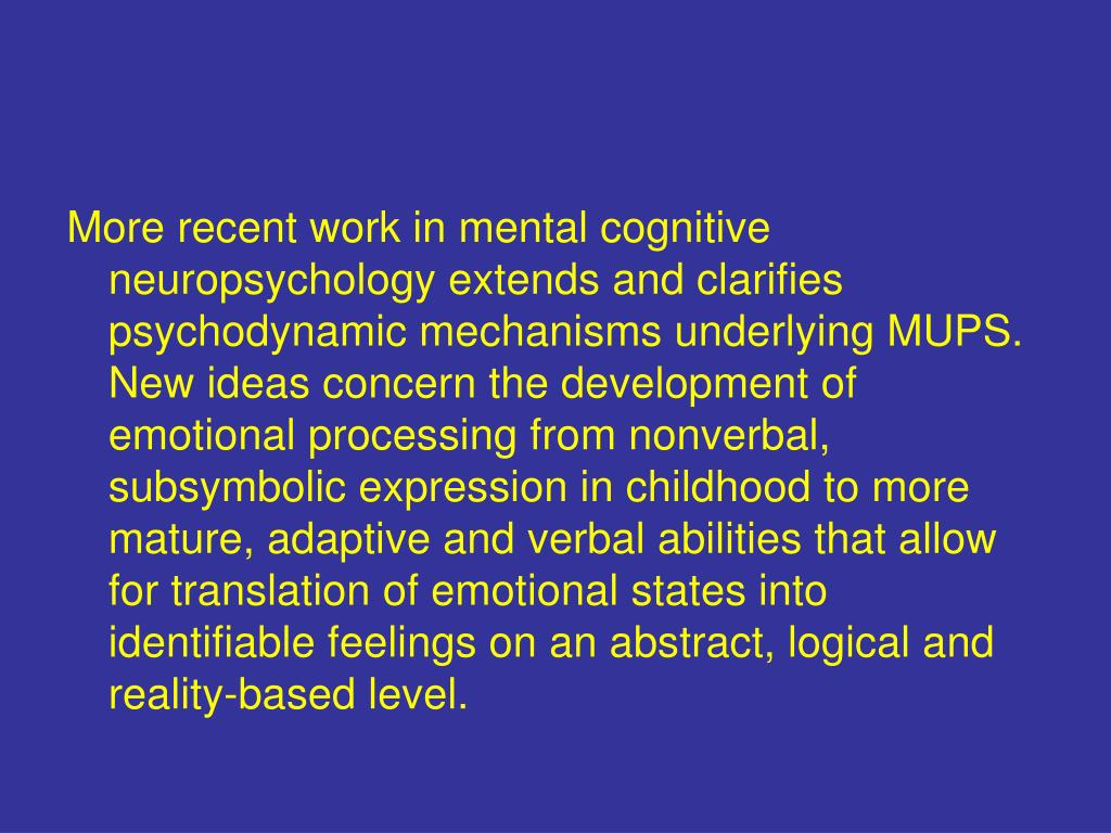 More recent work in mental cognitive neuropsychology extends and clarifies psychodynamic mechanisms underlying MUPS. New ideas concern the development of emotional processing from nonverbal, subsymbolic expression in childhood to more mature, adaptive and verbal abilities that allow for translation of emotional states into identifiable feelings on an abstract, logical and reality-based level.