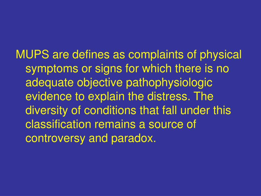 MUPS are defines as complaints of physical symptoms or signs for which there is no adequate objective pathophysiologic evidence to explain the distress. The diversity of conditions that fall under this classification remains a source of controversy and paradox.