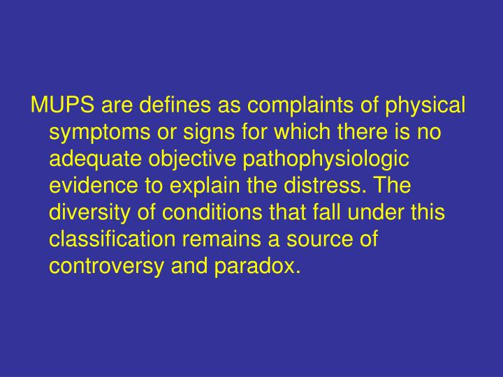 MUPS are defines as complaints of physical symptoms or signs for which there is no adequate objectiv...