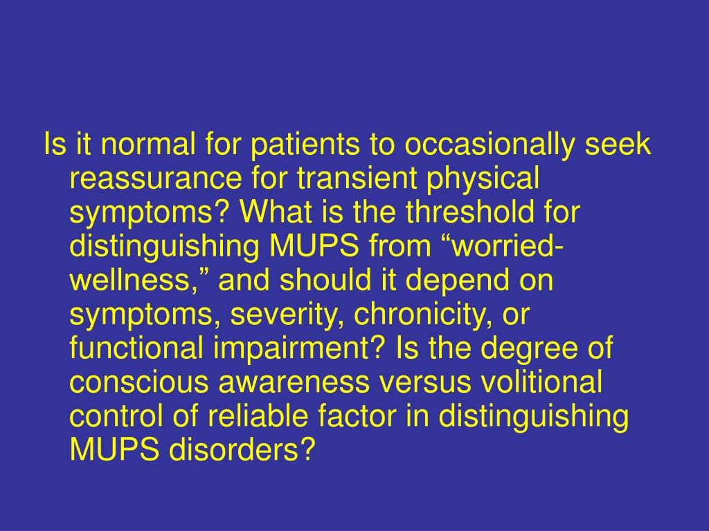"Is it normal for patients to occasionally seek reassurance for transient physical symptoms? What is the threshold for distinguishing MUPS from ""worried-wellness,"" and should it depend on symptoms, severity, chronicity, or functional impairment? Is the degree of conscious awareness versus volitional control of reliable factor in distinguishing MUPS disorders?"