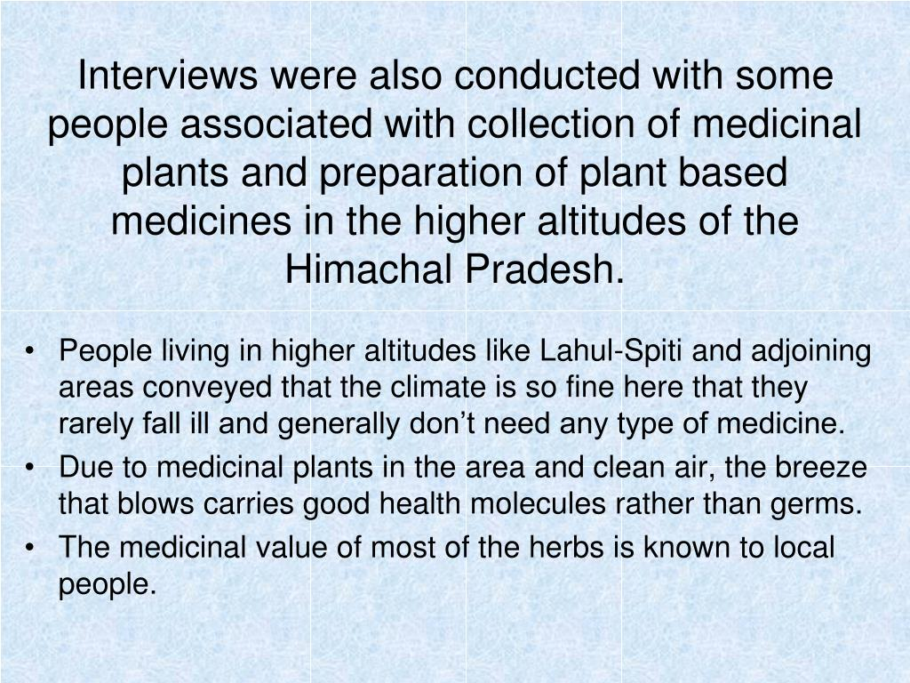 Interviews were also conducted with some people associated with collection of medicinal plants and preparation of plant based medicines in the higher altitudes of the Himachal Pradesh.
