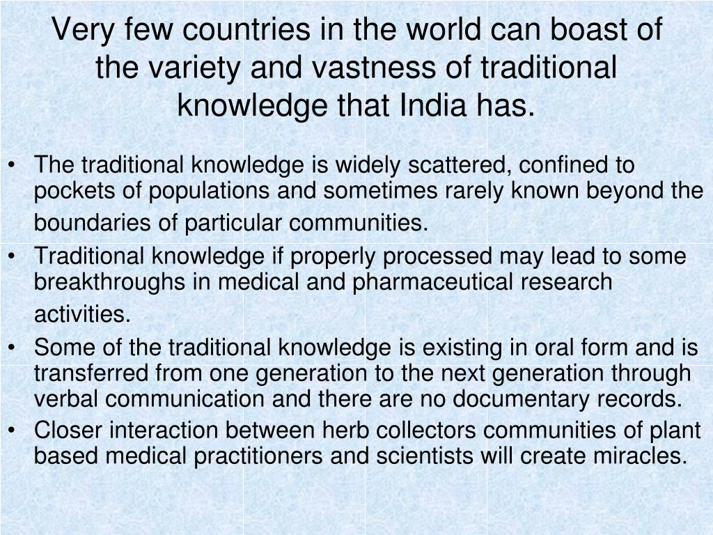 Very few countries in the world can boast of the variety and vastness of traditional knowledge that India has.