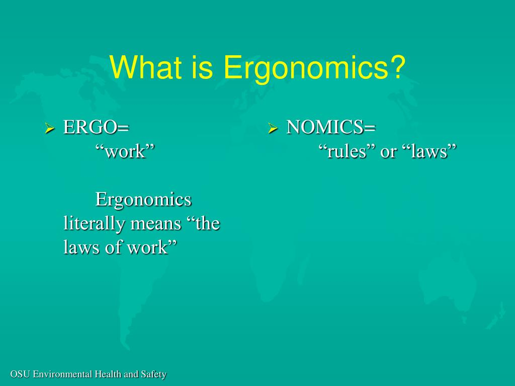 "ERGO=""work""Ergonomics literally means ""the laws of work"""